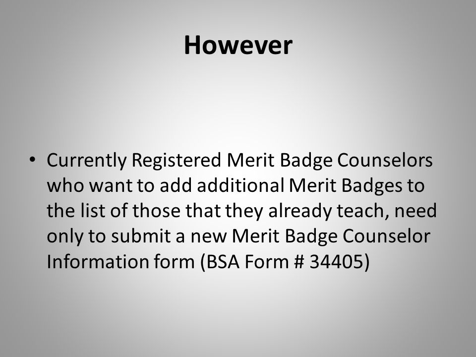 However Currently Registered Merit Badge Counselors who want to add additional Merit Badges to the list of those that they already teach, need only to
