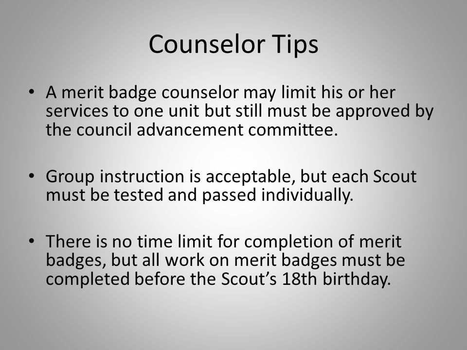 Counselor Tips A merit badge counselor may limit his or her services to one unit but still must be approved by the council advancement committee. Grou