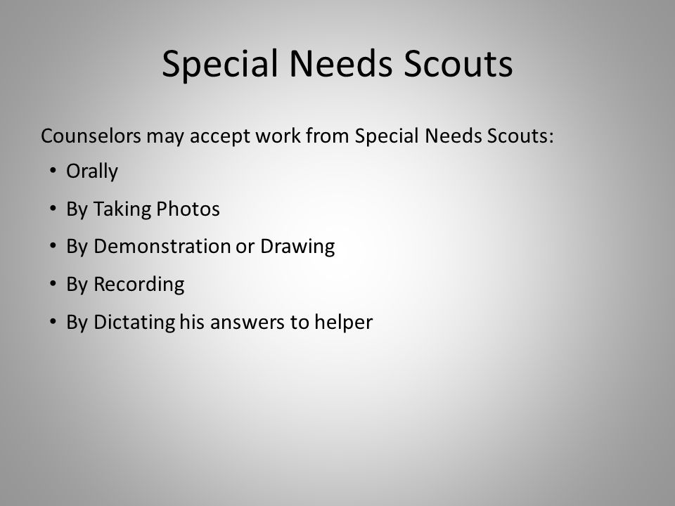 Special Needs Scouts Counselors may accept work from Special Needs Scouts: Orally By Taking Photos By Demonstration or Drawing By Recording By Dictati