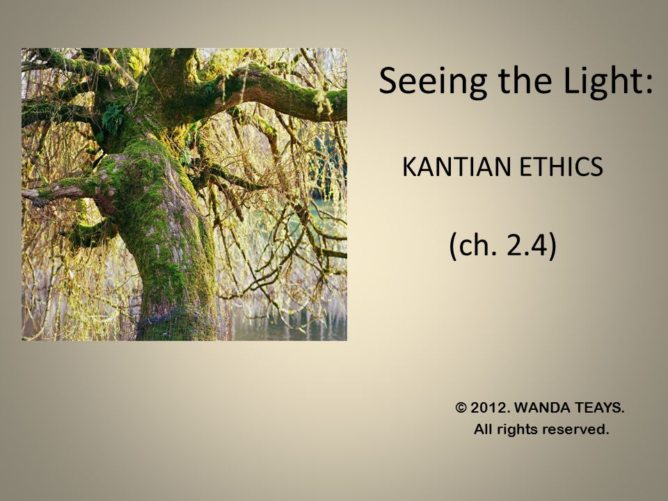 Seeing the Light: KANTIAN ETHICS (ch. 2.4) © 2012. WANDA TEAYS. All rights reserved.
