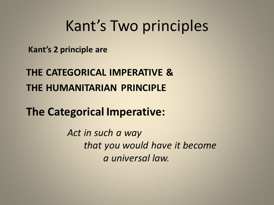 Kant's Two principles Kant's 2 principle are THE CATEGORICAL IMPERATIVE & THE HUMANITARIAN PRINCIPLE The Categorical Imperative: Act in such a way tha