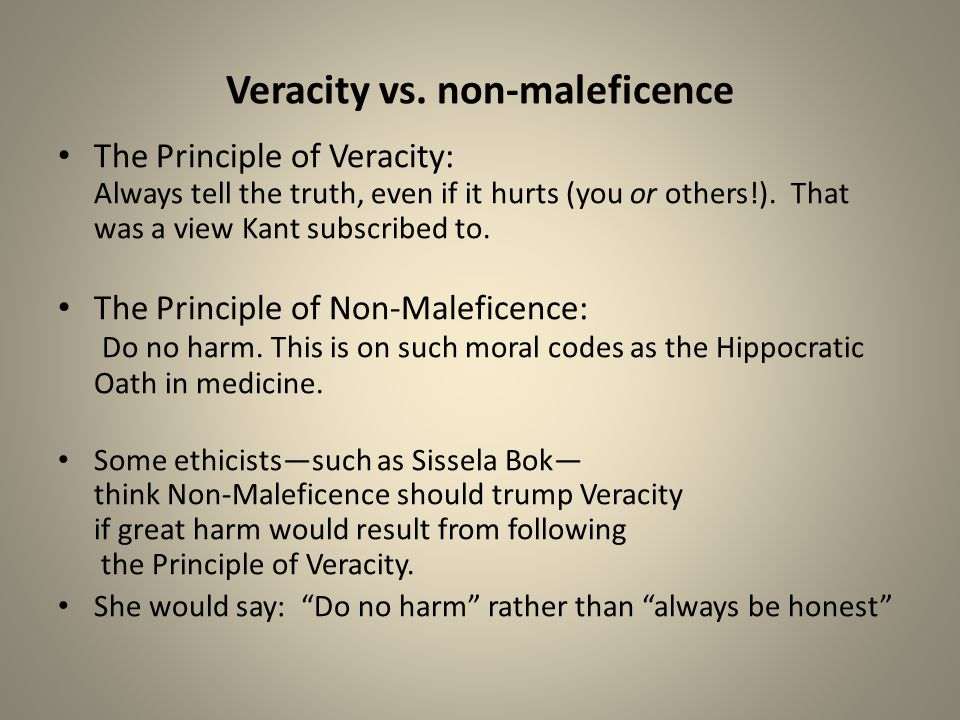 Veracity vs. non-maleficence The Principle of Veracity: Always tell the truth, even if it hurts (you or others!). That was a view Kant subscribed to.