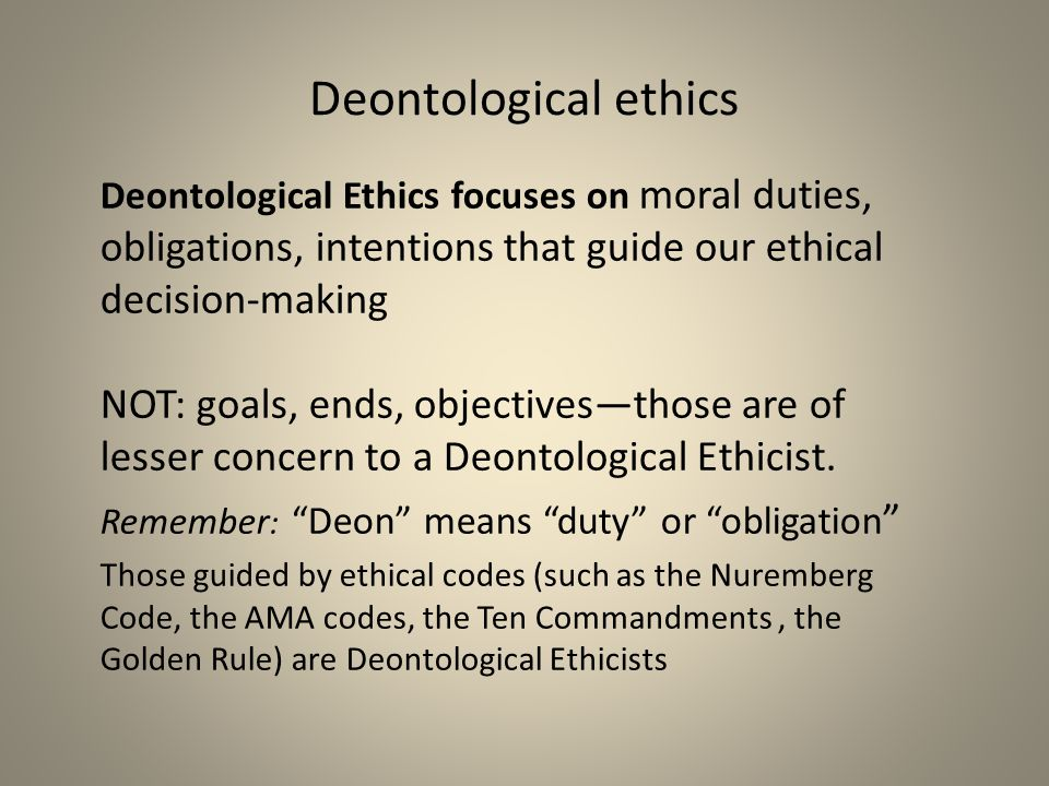 Deontological ethics Deontological Ethics focuses on moral duties, obligations, intentions that guide our ethical decision-making NOT: goals, ends, ob