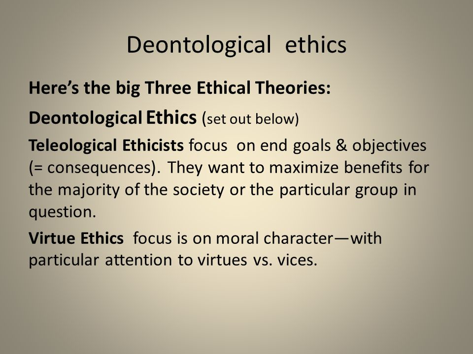 Deontological ethics Here's the big Three Ethical Theories: Deontological Ethics ( set out below) Teleological Ethicists focus on end goals & objectiv