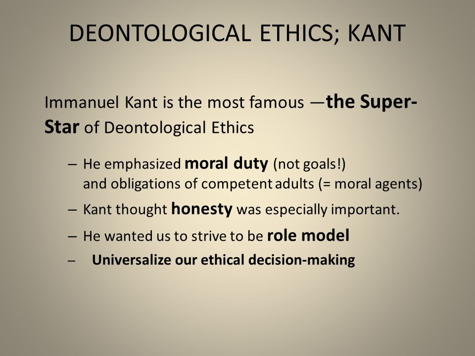 Kant's D eontological Approach The result was an ethical view that put the present— not the future or the past—at center stage.