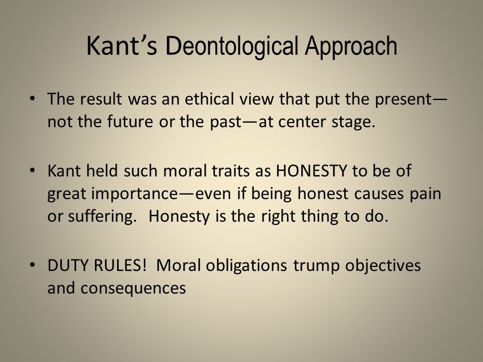 Kant's D eontological Approach The result was an ethical view that put the present— not the future or the past—at center stage. Kant held such moral t