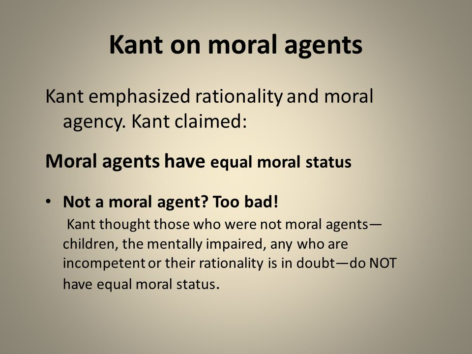 Kant on moral agents Kant emphasized rationality and moral agency. Kant claimed: Moral agents have equal moral status Not a moral agent? Too bad! Kant