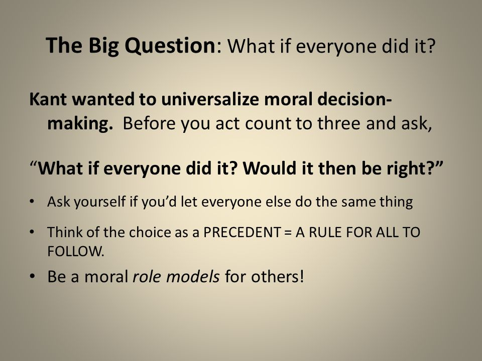 "The Big Question: What if everyone did it? Kant wanted to universalize moral decision- making. Before you act count to three and ask, ""What if everyon"