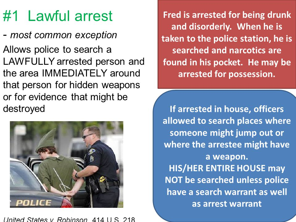#1 Lawful arrest - most common exception Allows police to search a LAWFULLY arrested person and the area IMMEDIATELY around that person for hidden weapons or for evidence that might be destroyed United States v.