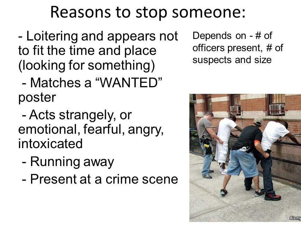 Reasons to stop someone: - Loitering and appears not to fit the time and place (looking for something) - Matches a WANTED poster - Acts strangely, or emotional, fearful, angry, intoxicated - Running away - Present at a crime scene Depends on - # of officers present, # of suspects and size