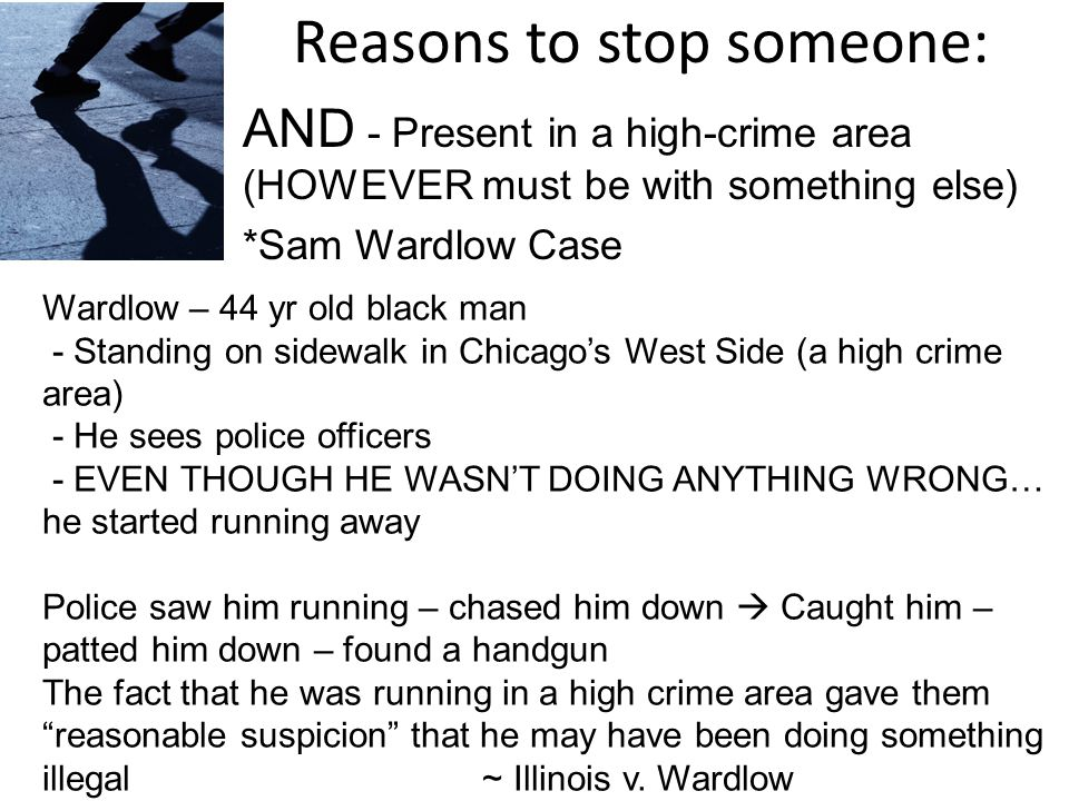 Reasons to stop someone: AND - Present in a high-crime area (HOWEVER must be with something else) *Sam Wardlow Case Wardlow – 44 yr old black man - Standing on sidewalk in Chicago's West Side (a high crime area) - He sees police officers - EVEN THOUGH HE WASN'T DOING ANYTHING WRONG… he started running away Police saw him running – chased him down  Caught him – patted him down – found a handgun The fact that he was running in a high crime area gave them reasonable suspicion that he may have been doing something illegal ~ Illinois v.