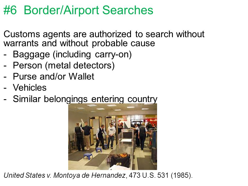 #6 Border/Airport Searches Customs agents are authorized to search without warrants and without probable cause -Baggage (including carry-on) -Person (metal detectors) -Purse and/or Wallet -Vehicles -Similar belongings entering country United States v.