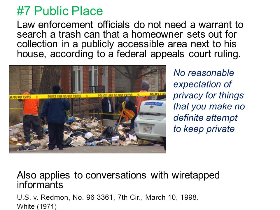 #7 Public Place Law enforcement officials do not need a warrant to search a trash can that a homeowner sets out for collection in a publicly accessible area next to his house, according to a federal appeals court ruling.