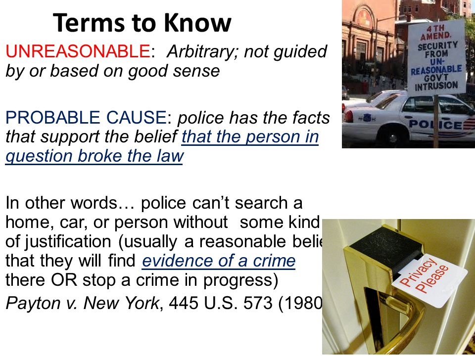 Terms to Know UNREASONABLE: Arbitrary; not guided by or based on good sense PROBABLE CAUSE: police has the facts that support the belief that the person in question broke the law In other words… police can't search a home, car, or person without some kind of justification (usually a reasonable belief that they will find evidence of a crime there OR stop a crime in progress) Payton v.