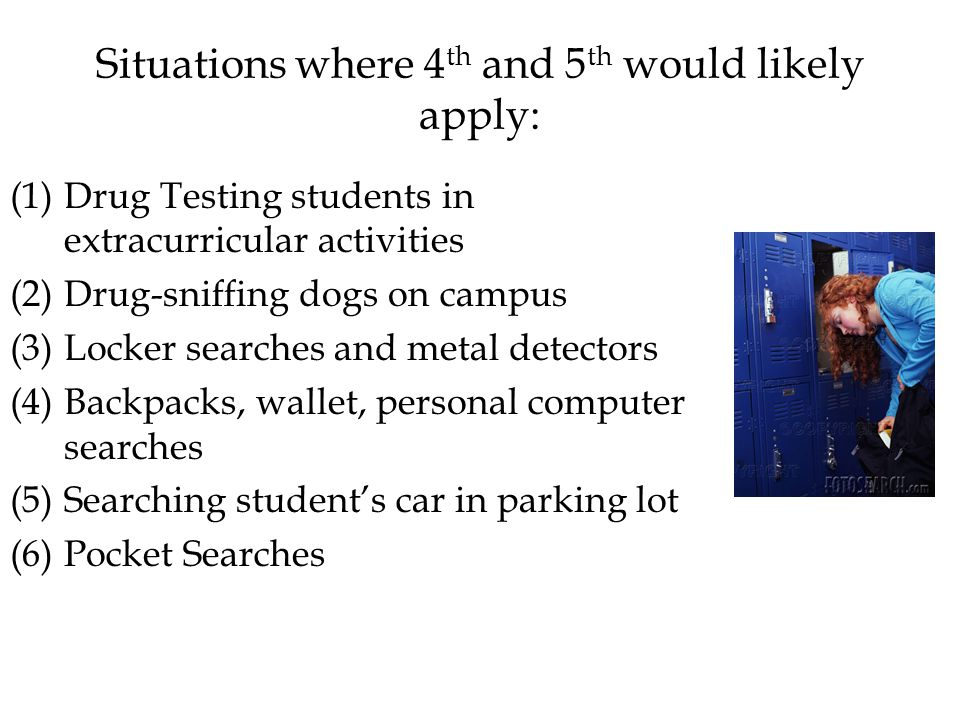 Situations where 4 th and 5 th would likely apply: (1)Drug Testing students in extracurricular activities (2)Drug-sniffing dogs on campus (3)Locker searches and metal detectors (4)Backpacks, wallet, personal computer searches (5)Searching student's car in parking lot (6)Pocket Searches