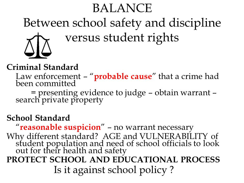 BALANCE Between school safety and discipline versus student rights Criminal Standard Law enforcement – probable cause that a crime had been committed = presenting evidence to judge – obtain warrant – search private property School Standard reasonable suspicion – no warrant necessary Why different standard.