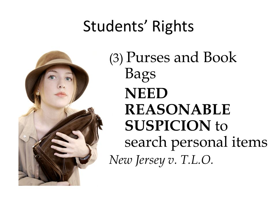 Students' Rights (3) Purses and Book Bags NEED REASONABLE SUSPICION to search personal items New Jersey v.