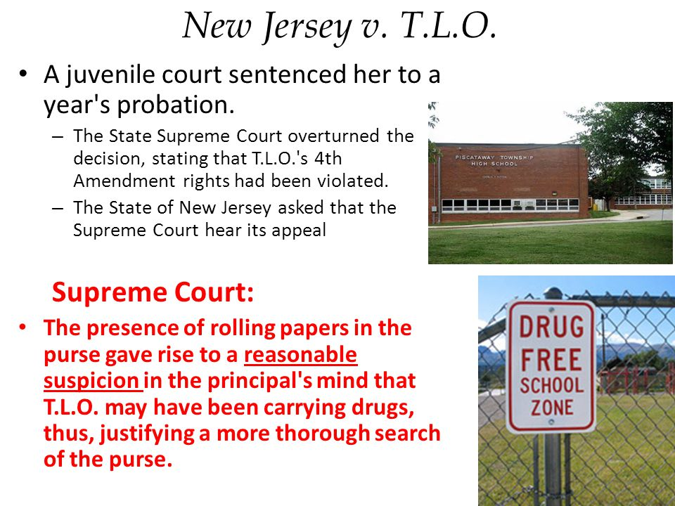 New Jersey v.T.L.O. A juvenile court sentenced her to a year s probation.