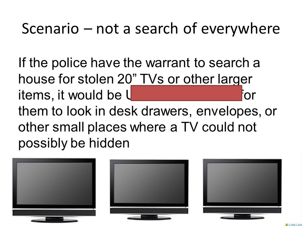 Scenario – not a search of everywhere If the police have the warrant to search a house for stolen 20 TVs or other larger items, it would be UNREASONABLE for them to look in desk drawers, envelopes, or other small places where a TV could not possibly be hidden