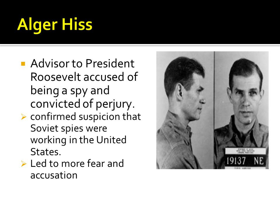  Advisor to President Roosevelt accused of being a spy and convicted of perjury.  confirmed suspicion that Soviet spies were working in the United S