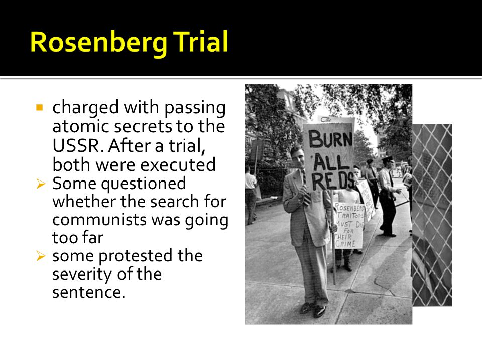  charged with passing atomic secrets to the USSR. After a trial, both were executed  Some questioned whether the search for communists was going too