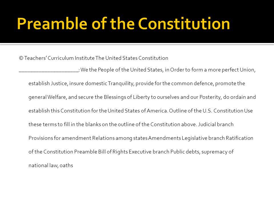© Teachers' Curriculum Institute The United States Constitution _____________________: We the People of the United States, in Order to form a more per