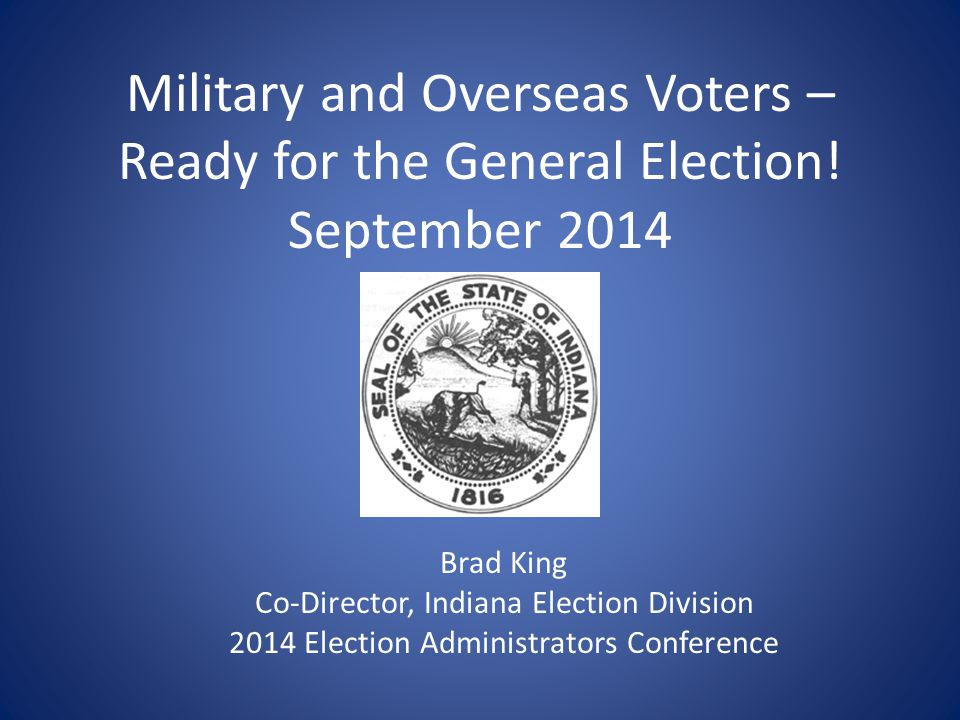 Military and Overseas Voters – Ready for the General Election! September 2014 Brad King Co-Director, Indiana Election Division 2014 Election Administr