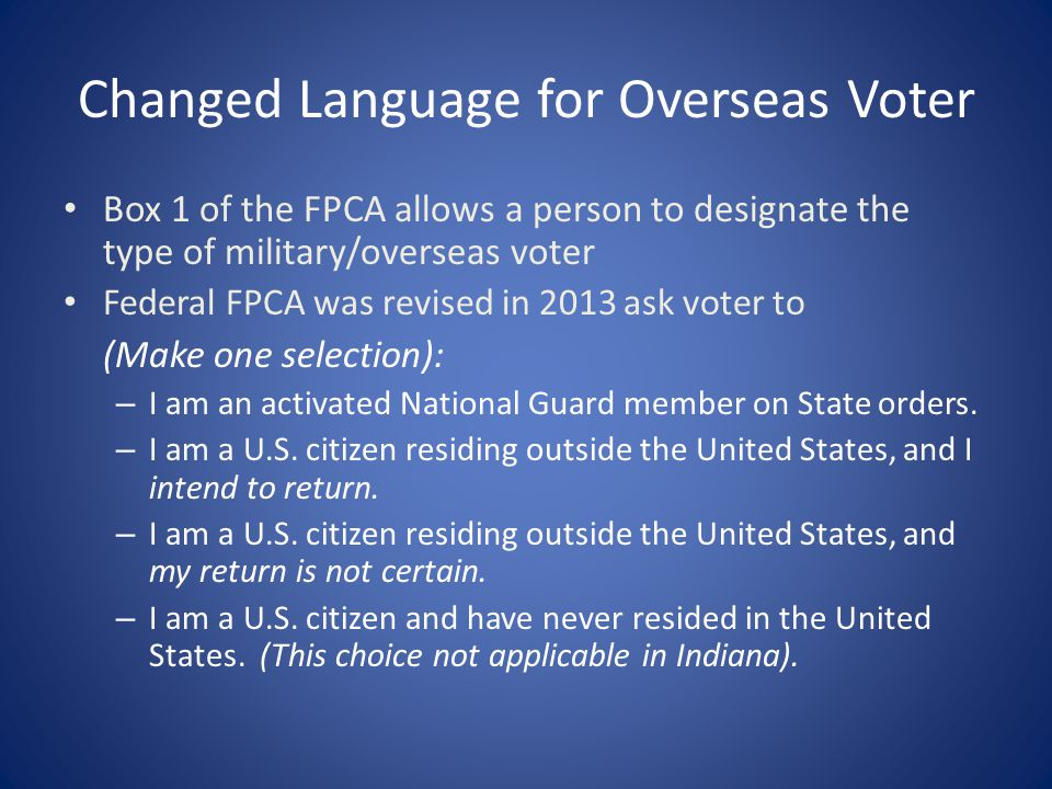 Changed Language for Overseas Voter Box 1 of the FPCA allows a person to designate the type of military/overseas voter Federal FPCA was revised in 201