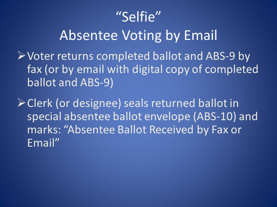 """Selfie"" Absentee Voting by Email  Voter returns completed ballot and ABS-9 by fax (or by email with digital copy of completed ballot and ABS-9)  Cl"