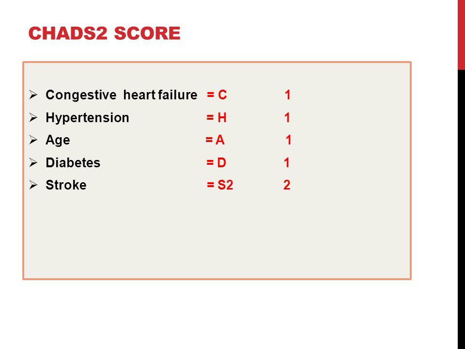 CHADS2 SCORE  Congestive heart failure = C 1  Hypertension = H 1  Age = A 1  Diabetes = D 1  Stroke = S2 2