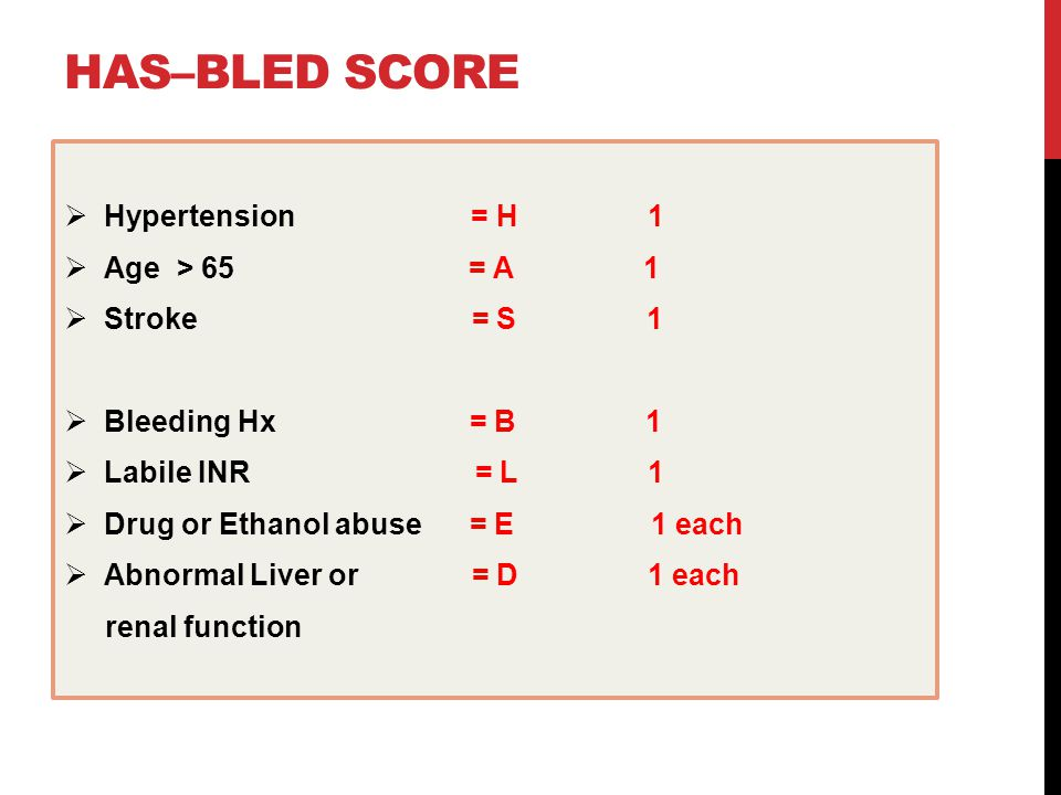HAS–BLED SCORE  Hypertension = H 1  Age > 65 = A 1  Stroke = S 1  Bleeding Hx = B 1  Labile INR = L 1  Drug or Ethanol abuse = E 1 each  Abnormal Liver or = D 1 each renal function