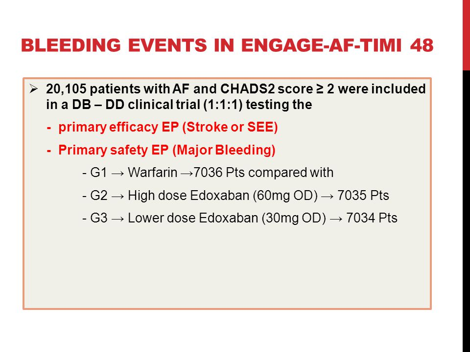 BLEEDING EVENTS IN ENGAGE-AF-TIMI 48  20,105 patients with AF and CHADS2 score ≥ 2 were included in a DB – DD clinical trial (1:1:1) testing the - primary efficacy EP (Stroke or SEE) - Primary safety EP (Major Bleeding) - G1 → Warfarin →7036 Pts compared with - G2 → High dose Edoxaban (60mg OD) → 7035 Pts - G3 → Lower dose Edoxaban (30mg OD) → 7034 Pts