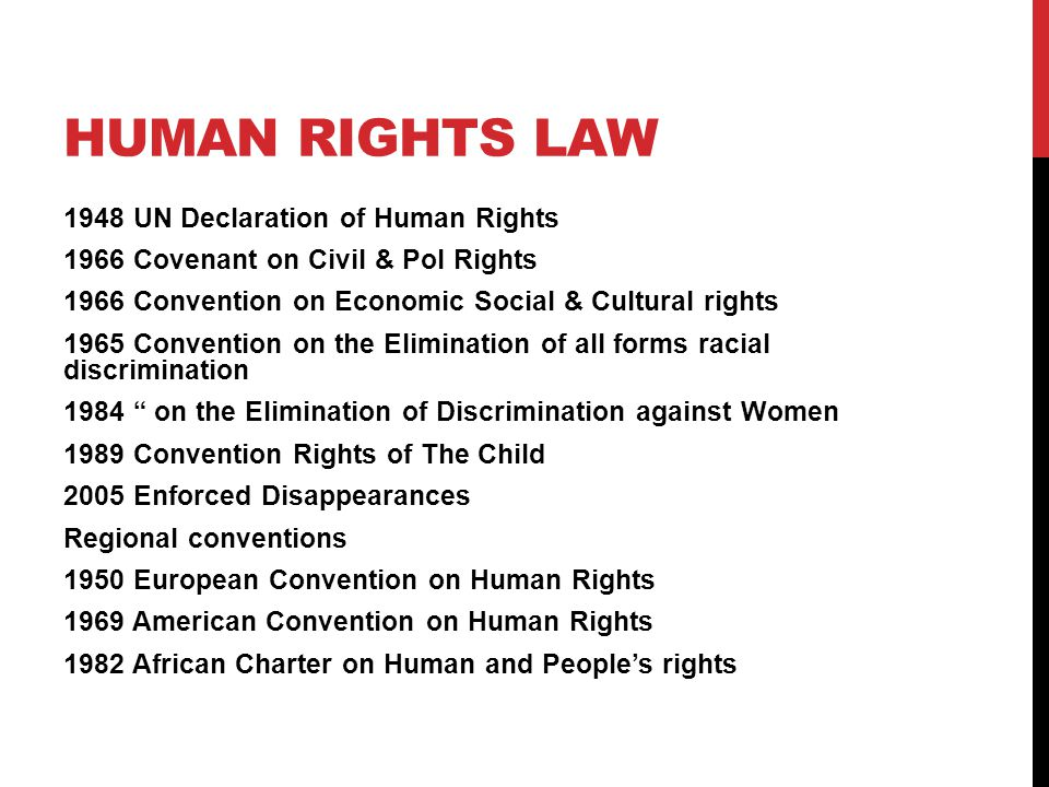HUMAN RIGHTS LAW 1948 UN Declaration of Human Rights 1966 Covenant on Civil & Pol Rights 1966 Convention on Economic Social & Cultural rights 1965 Convention on the Elimination of all forms racial discrimination 1984 on the Elimination of Discrimination against Women 1989 Convention Rights of The Child 2005 Enforced Disappearances Regional conventions 1950 European Convention on Human Rights 1969 American Convention on Human Rights 1982 African Charter on Human and People's rights