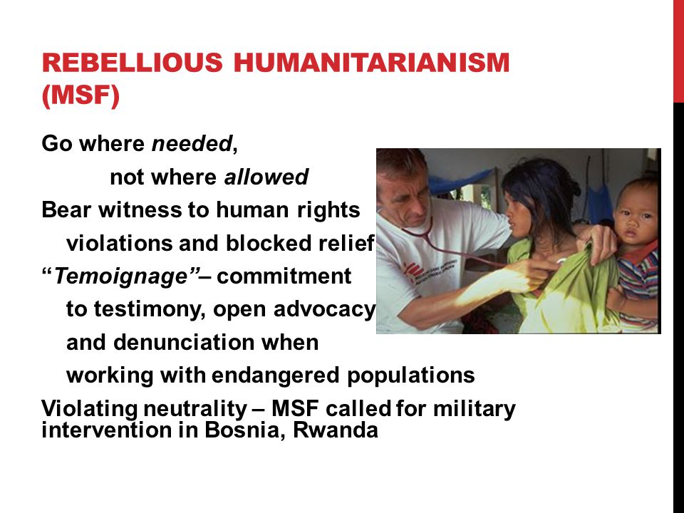 REBELLIOUS HUMANITARIANISM (MSF) Go where needed, not where allowed Bear witness to human rights violations and blocked relief Temoignage – commitment to testimony, open advocacy and denunciation when working with endangered populations Violating neutrality – MSF called for military intervention in Bosnia, Rwanda
