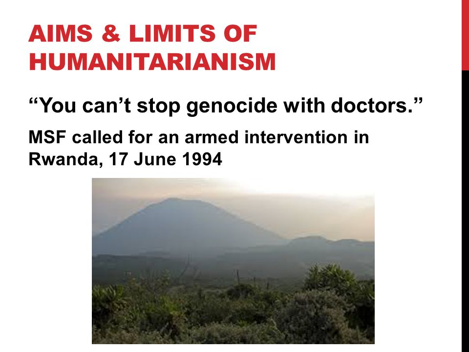 AIMS & LIMITS OF HUMANITARIANISM You can't stop genocide with doctors. MSF called for an armed intervention in Rwanda, 17 June 1994
