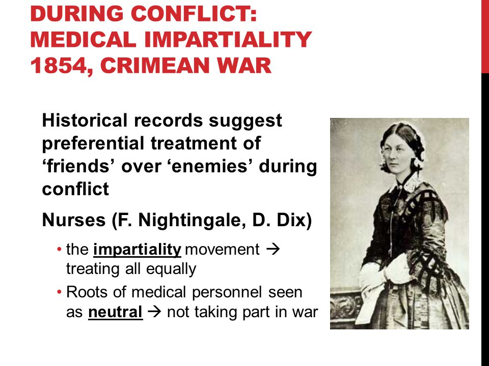 DURING CONFLICT: MEDICAL IMPARTIALITY 1854, CRIMEAN WAR Historical records suggest preferential treatment of 'friends' over 'enemies' during conflict Nurses (F.