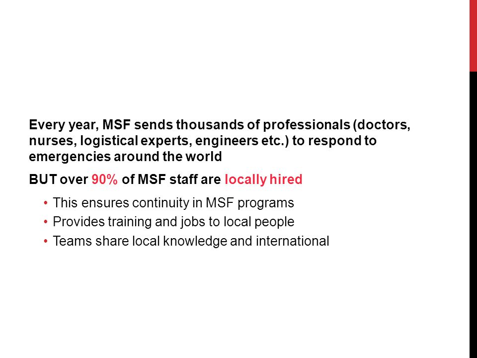 Every year, MSF sends thousands of professionals (doctors, nurses, logistical experts, engineers etc.) to respond to emergencies around the world BUT over 90% of MSF staff are locally hired This ensures continuity in MSF programs Provides training and jobs to local people Teams share local knowledge and international