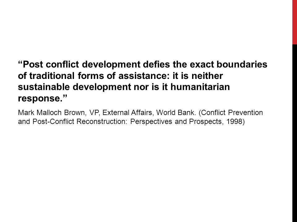Post conflict development defies the exact boundaries of traditional forms of assistance: it is neither sustainable development nor is it humanitarian response. Mark Malloch Brown, VP, External Affairs, World Bank.