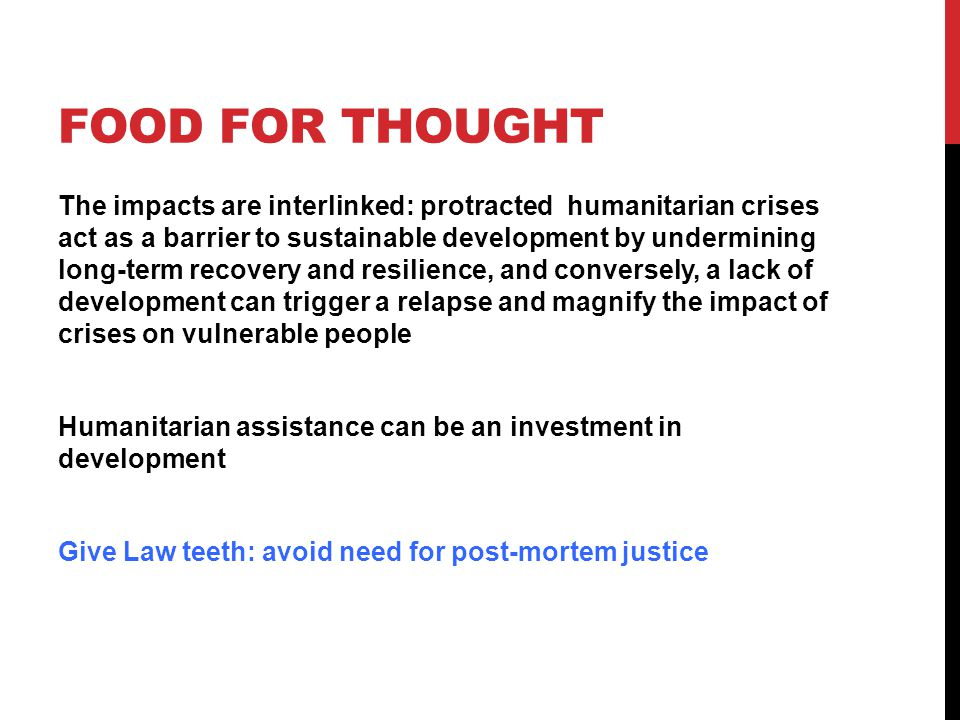 FOOD FOR THOUGHT The impacts are interlinked: protracted humanitarian crises act as a barrier to sustainable development by undermining long-term recovery and resilience, and conversely, a lack of development can trigger a relapse and magnify the impact of crises on vulnerable people Humanitarian assistance can be an investment in development Give Law teeth: avoid need for post-mortem justice