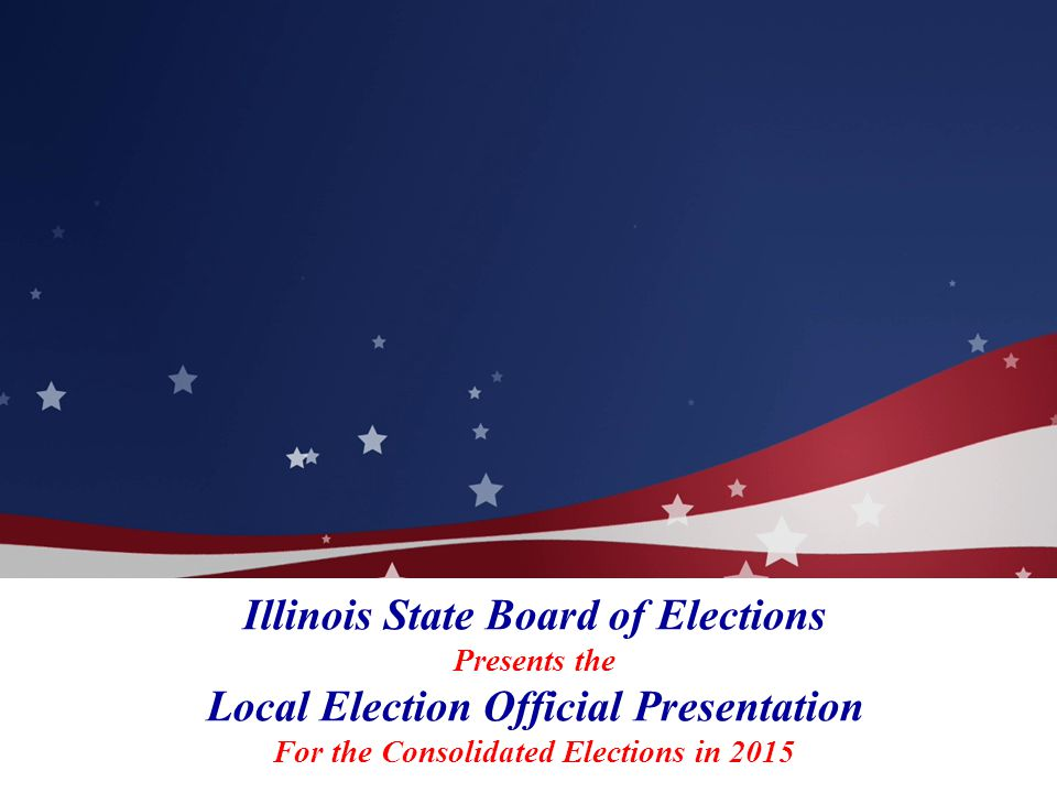 Illinois State Board of Elections Presents the Local Election Official Presentation For the Consolidated Elections in 2015