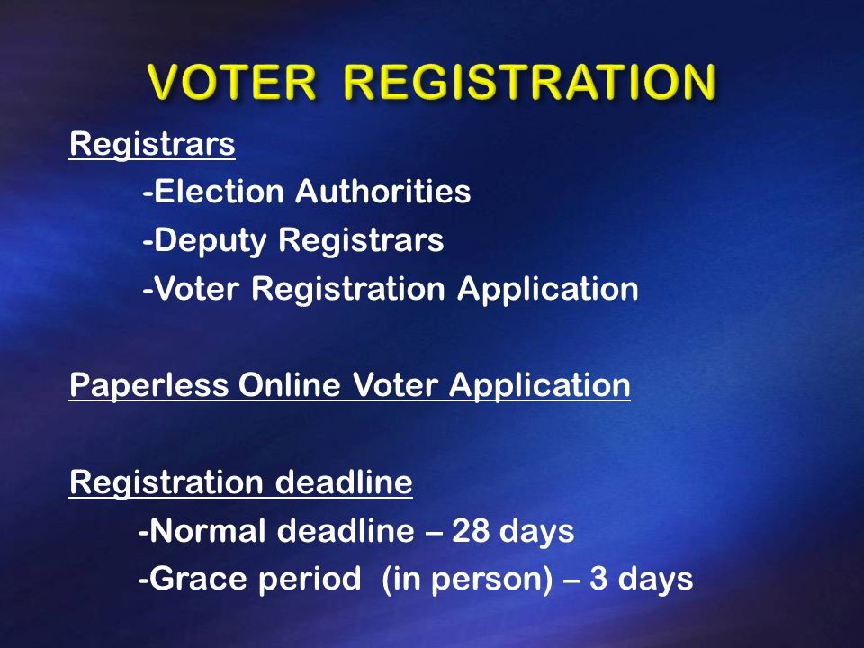 Registrars -Election Authorities -Deputy Registrars -Voter Registration Application Paperless Online Voter Application Registration deadline -Normal deadline – 28 days -Grace period (in person) – 3 days