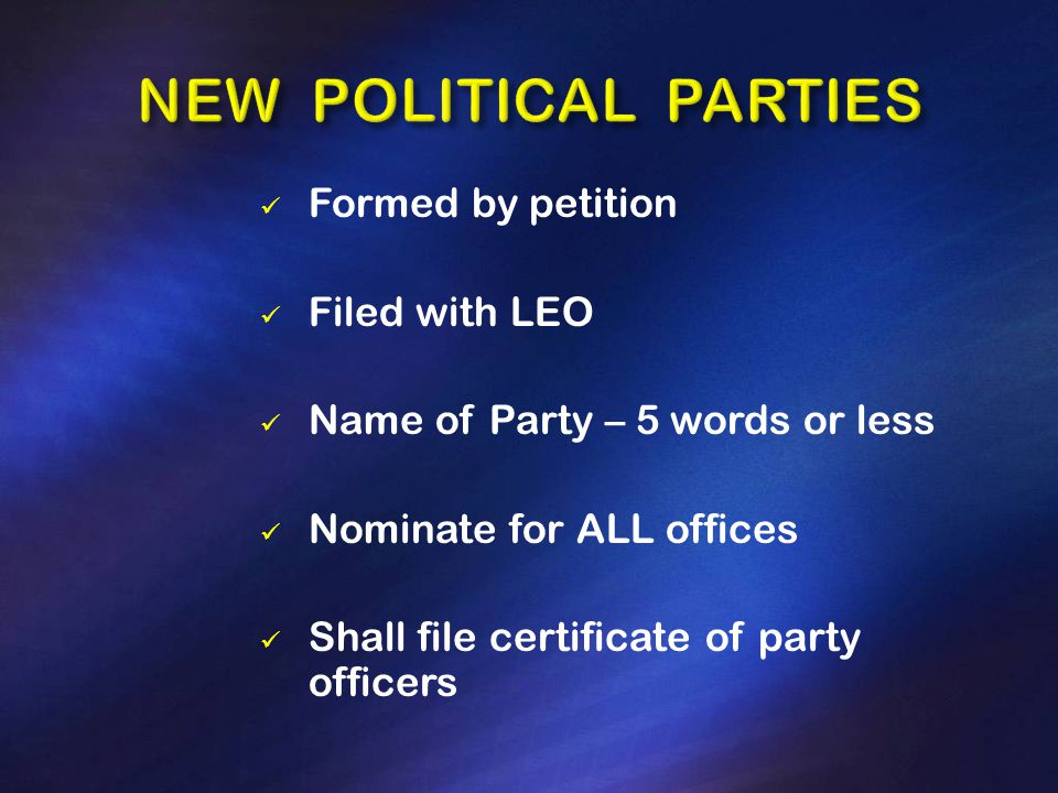 Formed by petition Filed with LEO Name of Party – 5 words or less Nominate for ALL offices Shall file certificate of party officers
