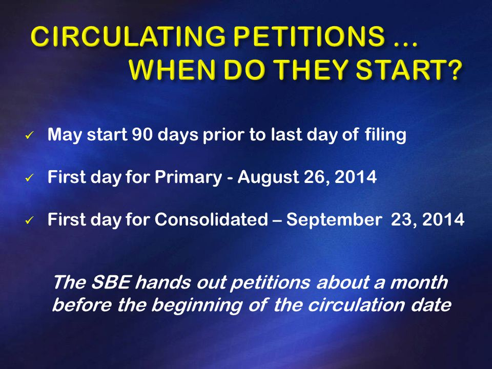 May start 90 days prior to last day of filing First day for Primary - August 26, 2014 First day for Consolidated – September 23, 2014 The SBE hands out petitions about a month before the beginning of the circulation date