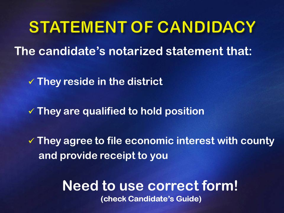 The candidate's notarized statement that: They reside in the district They are qualified to hold position They agree to file economic interest with county and provide receipt to you Need to use correct form.