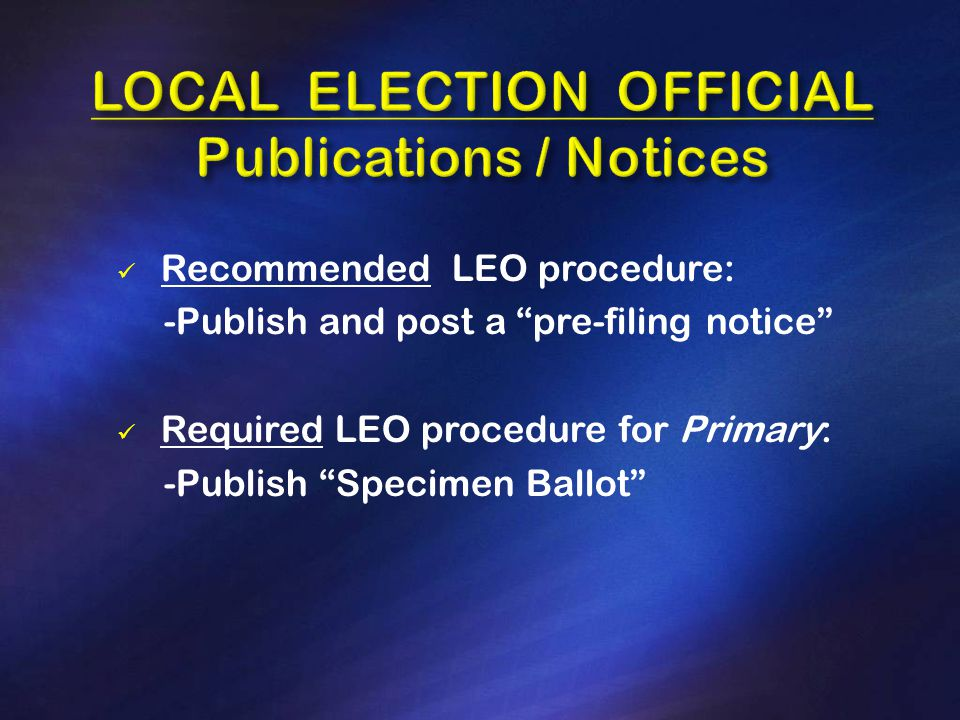 Recommended LEO procedure: -Publish and post a pre-filing notice Required LEO procedure for Primary: -Publish Specimen Ballot