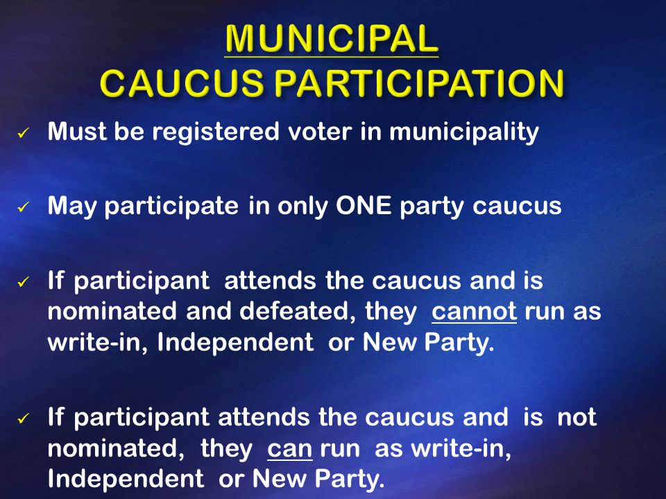 Must be registered voter in municipality May participate in only ONE party caucus If participant attends the caucus and is nominated and defeated, they cannot run as write-in, Independent or New Party.