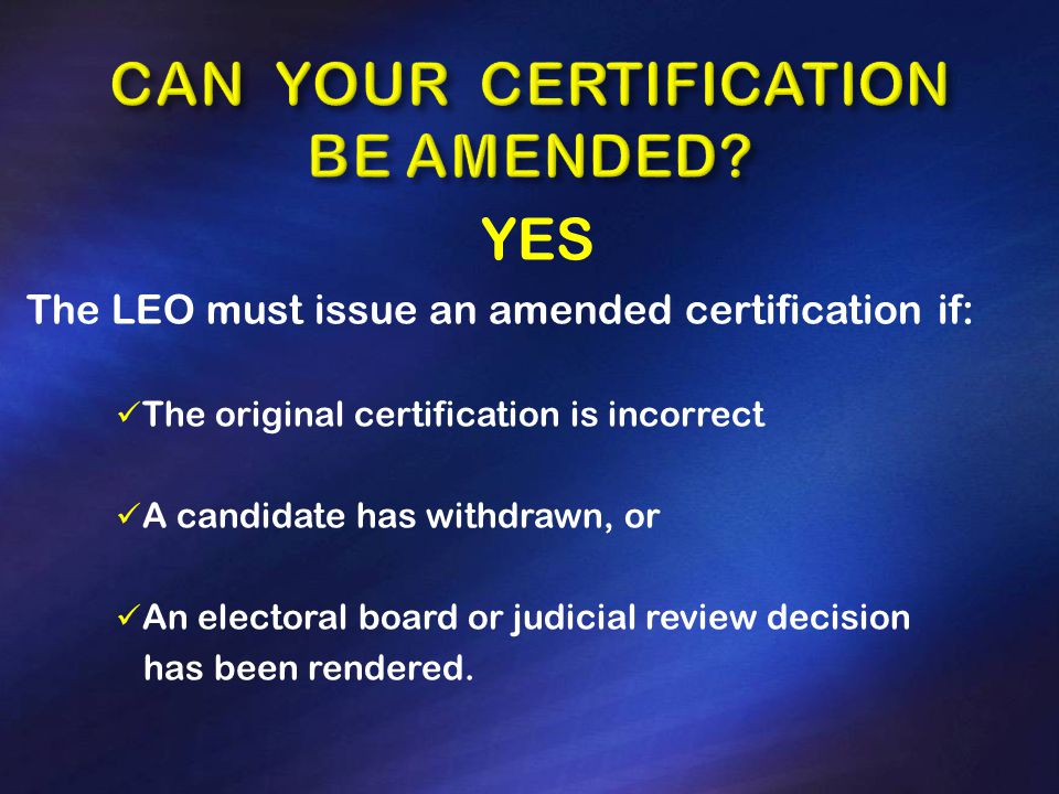 YES The LEO must issue an amended certification if: The original certification is incorrect A candidate has withdrawn, or An electoral board or judicial review decision has been rendered.