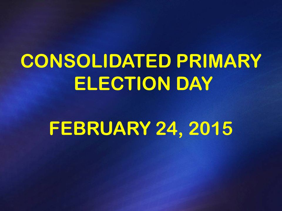 CONSOLIDATED PRIMARY ELECTION DAY FEBRUARY 24, 2015