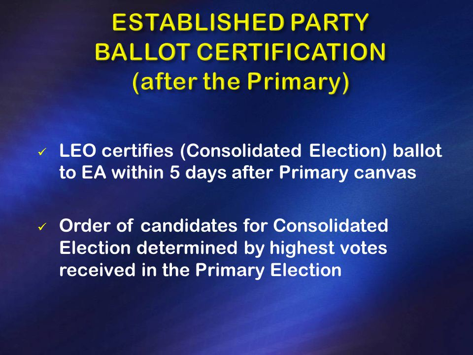 LEO certifies (Consolidated Election) ballot to EA within 5 days after Primary canvas Order of candidates for Consolidated Election determined by highest votes received in the Primary Election
