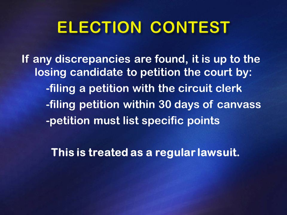 If any discrepancies are found, it is up to the losing candidate to petition the court by: -filing a petition with the circuit clerk -filing petition within 30 days of canvass -petition must list specific points This is treated as a regular lawsuit.